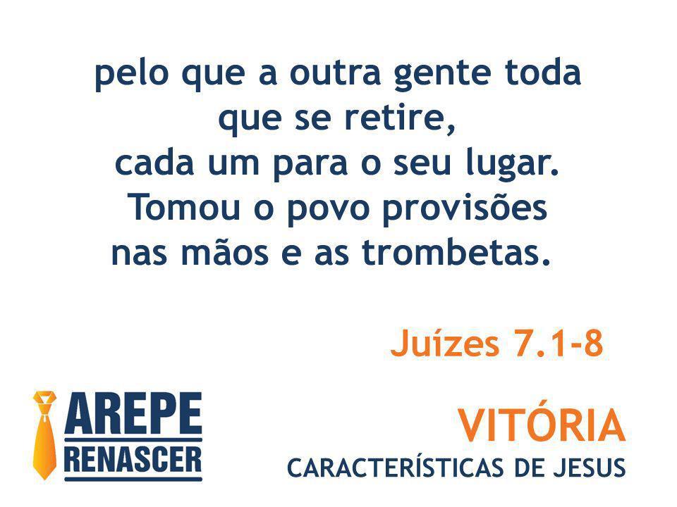 VITÓRIA CARACTERÍSTICAS DE JESUS pelo que a outra gente toda que se retire, cada um para o seu lugar. Tomou o povo provisões nas mãos e as trombetas.