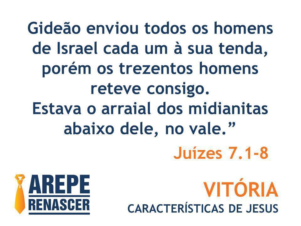 VITÓRIA CARACTERÍSTICAS DE JESUS Gideão enviou todos os homens de Israel cada um à sua tenda, porém os trezentos homens reteve consigo. Estava o arrai