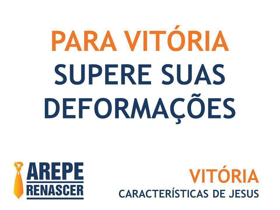 PARA VITÓRIA SUPERE SUAS DEFORMAÇÕES VITÓRIA CARACTERÍSTICAS DE JESUS
