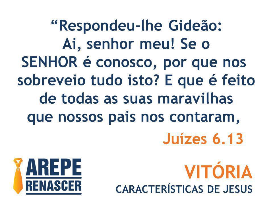 VITÓRIA CARACTERÍSTICAS DE JESUS Respondeu-lhe Gideão: Ai, senhor meu! Se o SENHOR é conosco, por que nos sobreveio tudo isto? E que é feito de todas