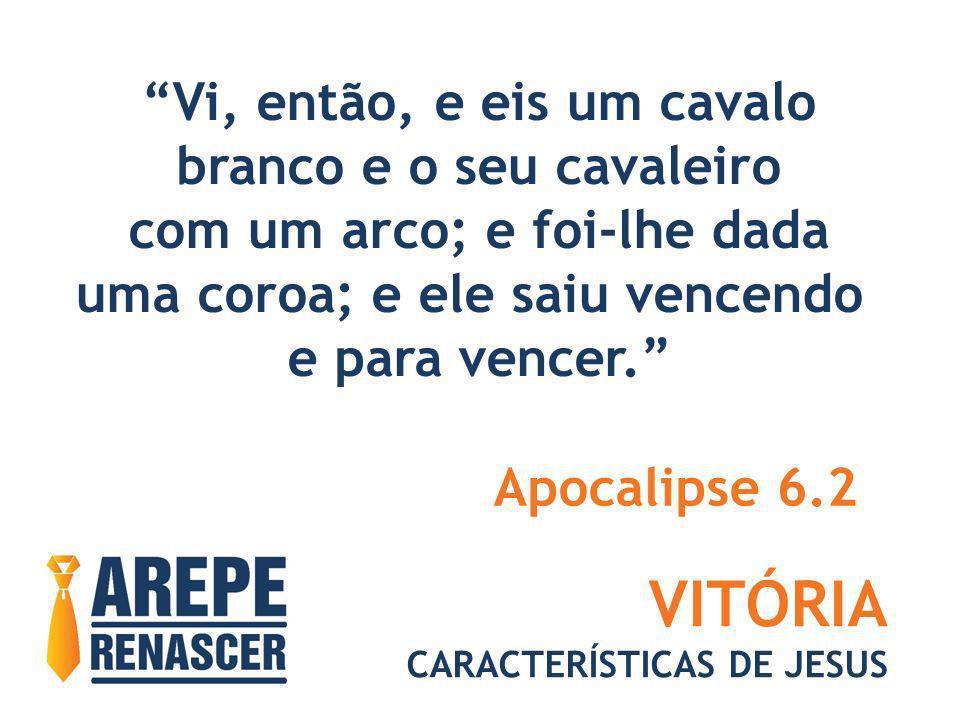 VITÓRIA CARACTERÍSTICAS DE JESUS Vi, então, e eis um cavalo branco e o seu cavaleiro com um arco; e foi-lhe dada uma coroa; e ele saiu vencendo e para