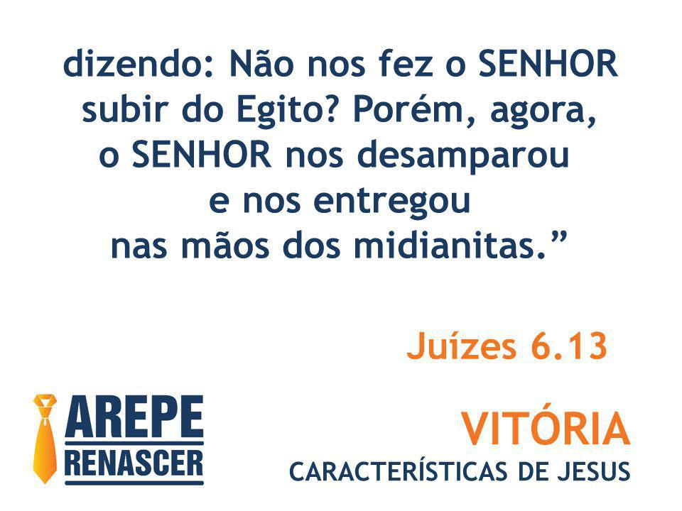 VITÓRIA CARACTERÍSTICAS DE JESUS dizendo: Não nos fez o SENHOR subir do Egito? Porém, agora, o SENHOR nos desamparou e nos entregou nas mãos dos midia