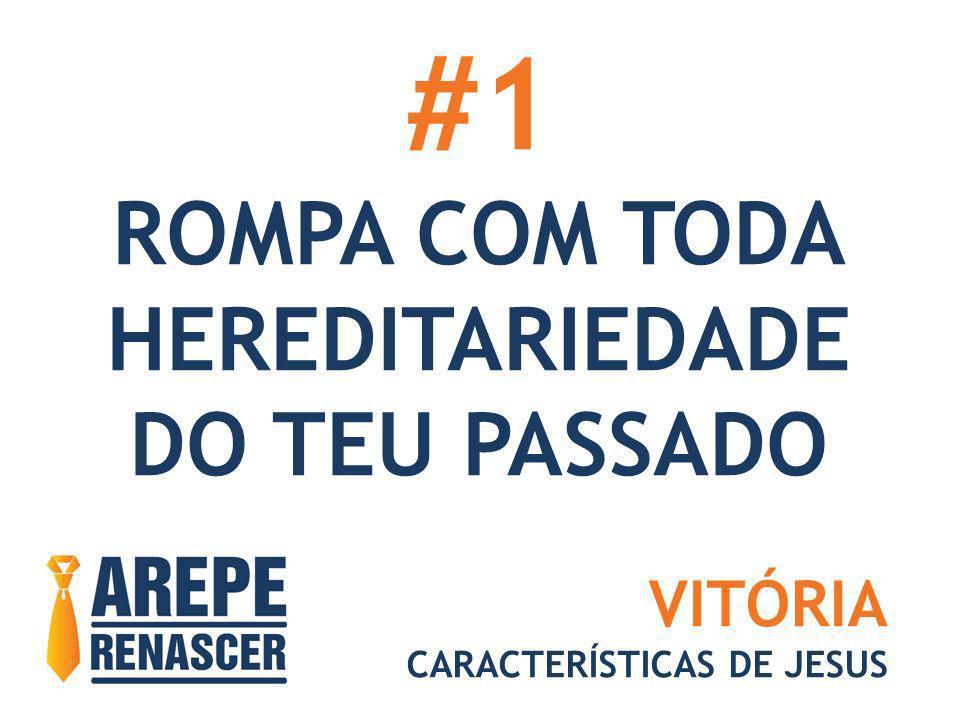 #1 ROMPA COM TODA HEREDITARIEDADE DO TEU PASSADO VITÓRIA CARACTERÍSTICAS DE JESUS