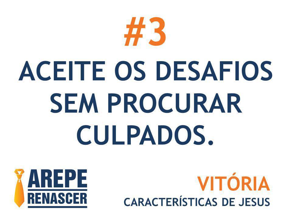 #3 ACEITE OS DESAFIOS SEM PROCURAR CULPADOS. VITÓRIA CARACTERÍSTICAS DE JESUS
