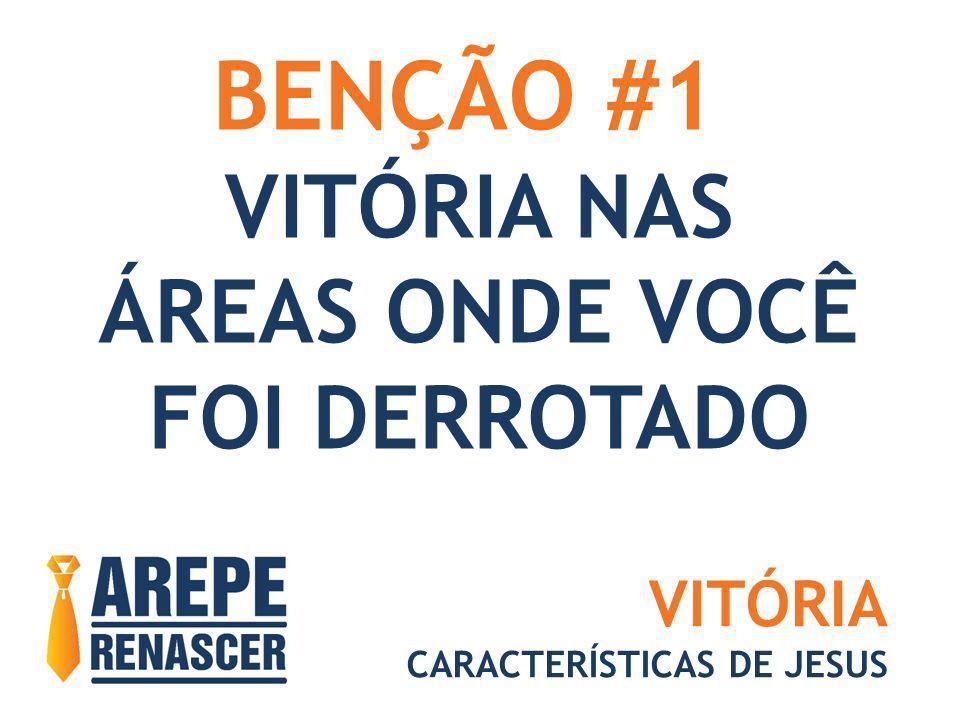 BENÇÃO #1 VITÓRIA NAS ÁREAS ONDE VOCÊ FOI DERROTADO VITÓRIA CARACTERÍSTICAS DE JESUS