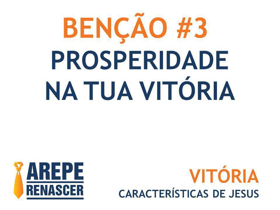 BENÇÃO #3 PROSPERIDADE NA TUA VITÓRIA VITÓRIA CARACTERÍSTICAS DE JESUS