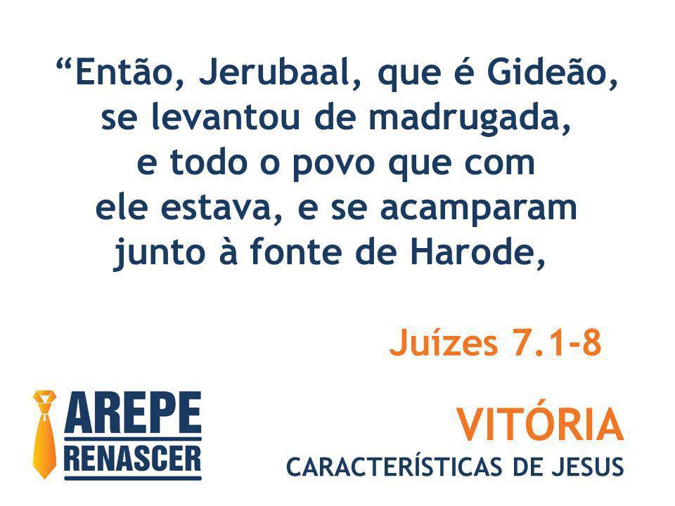 VITÓRIA CARACTERÍSTICAS DE JESUS Então, Jerubaal, que é Gideão, se levantou de madrugada, e todo o povo que com ele estava, e se acamparam junto à fon