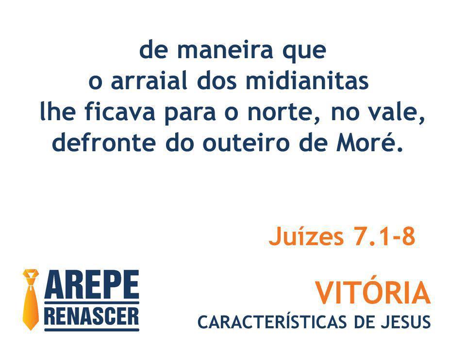 VITÓRIA CARACTERÍSTICAS DE JESUS de maneira que o arraial dos midianitas lhe ficava para o norte, no vale, defronte do outeiro de Moré. Juízes 7.1-8