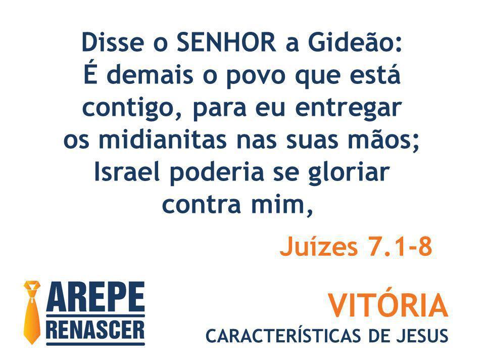 VITÓRIA CARACTERÍSTICAS DE JESUS Disse o SENHOR a Gideão: É demais o povo que está contigo, para eu entregar os midianitas nas suas mãos; Israel poder