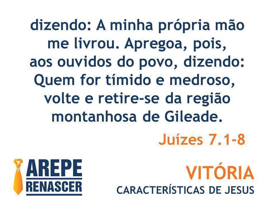 VITÓRIA CARACTERÍSTICAS DE JESUS dizendo: A minha própria mão me livrou. Apregoa, pois, aos ouvidos do povo, dizendo: Quem for tímido e medroso, volte