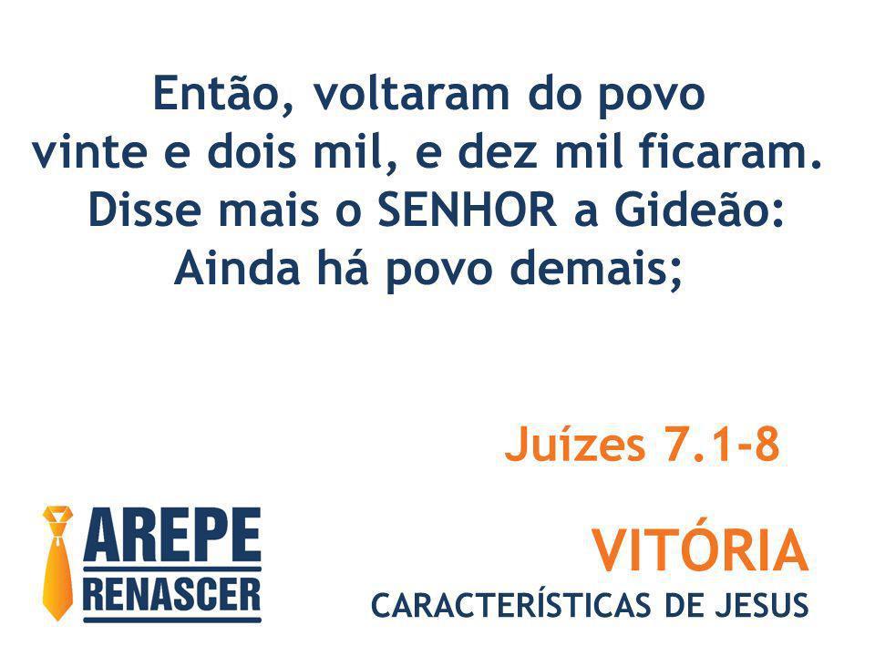 VITÓRIA CARACTERÍSTICAS DE JESUS faze-os descer às águas, e ali tos provarei; aquele de quem eu te disser: este irá contigo, esse contigo irá; Juízes 7.1-8