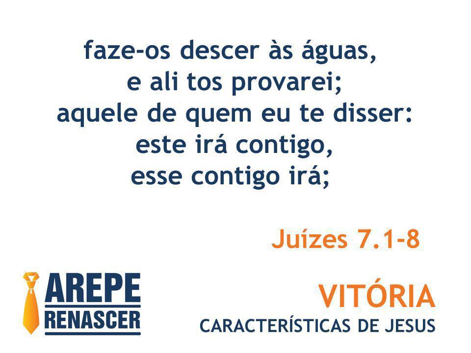 VITÓRIA CARACTERÍSTICAS DE JESUS faze-os descer às águas, e ali tos provarei; aquele de quem eu te disser: este irá contigo, esse contigo irá; Juízes