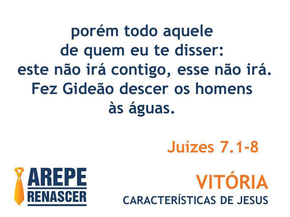 VITÓRIA CARACTERÍSTICAS DE JESUS Então, o SENHOR lhe disse: Todo que lamber a água com a língua, como faz o cão, esse porás à parte, como também a todo aquele que se abaixar de joelhos a beber.