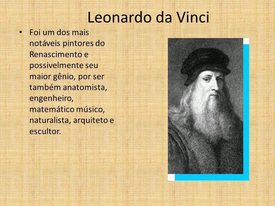 Leonardo da Vinci Foi um dos mais notáveis pintores do Renascimento e possivelmente seu maior gênio, por ser também anatomista, engenheiro, matemático músico, naturalista, arquiteto e escultor.