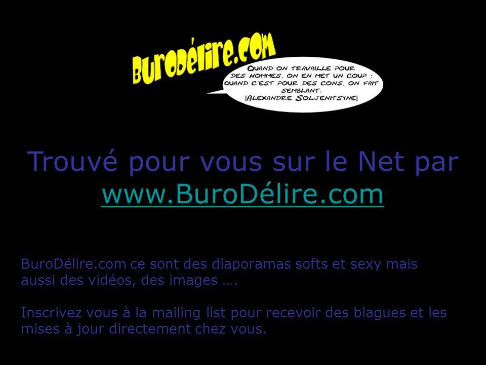 Trouvé pour vous sur le Net par www.BuroDélire.com www.BuroDélire.com BuroDélire.com ce sont des diaporamas softs et sexy mais aussi des vidéos, des i