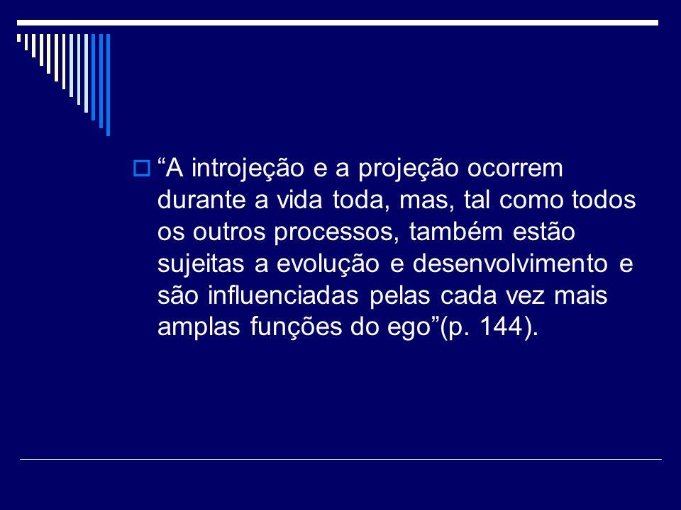 A introjeção e a projeção ocorrem durante a vida toda, mas, tal como todos os outros processos, também estão sujeitas a evolução e desenvolvimento e s
