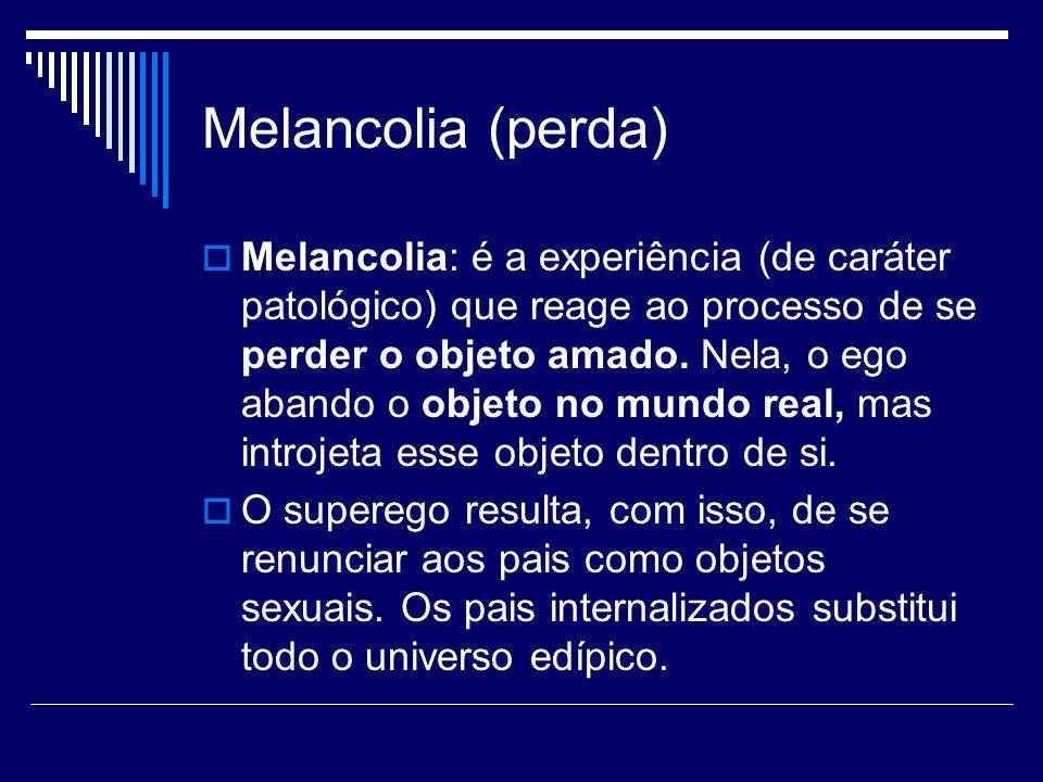 Melancolia (perda) Melancolia: é a experiência (de caráter patológico) que reage ao processo de se perder o objeto amado. Nela, o ego abando o objeto