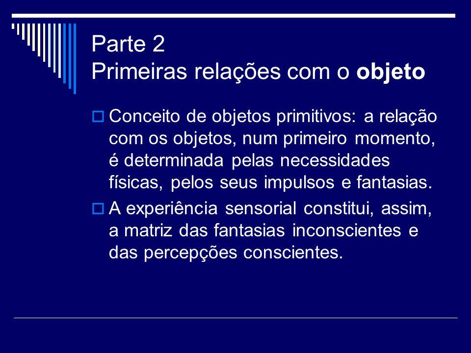 Parte 2 Primeiras relações com o objeto Conceito de objetos primitivos: a relação com os objetos, num primeiro momento, é determinada pelas necessidad