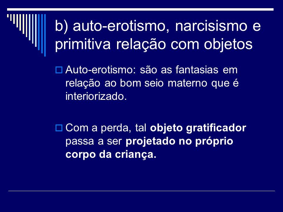 b) auto-erotismo, narcisismo e primitiva relação com objetos Auto-erotismo: são as fantasias em relação ao bom seio materno que é interiorizado. Com a