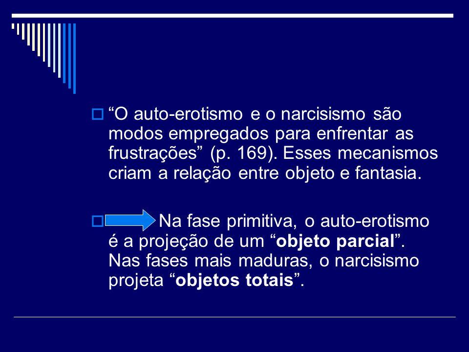 O auto-erotismo e o narcisismo são modos empregados para enfrentar as frustrações (p. 169). Esses mecanismos criam a relação entre objeto e fantasia.