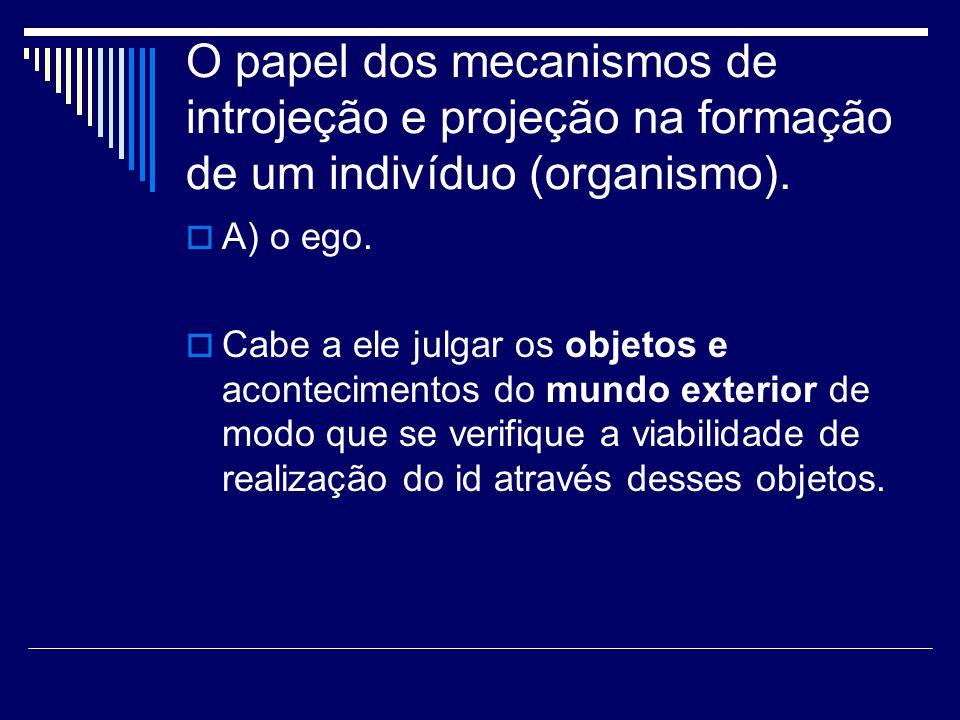 O papel dos mecanismos de introjeção e projeção na formação de um indivíduo (organismo). A) o ego. Cabe a ele julgar os objetos e acontecimentos do mu