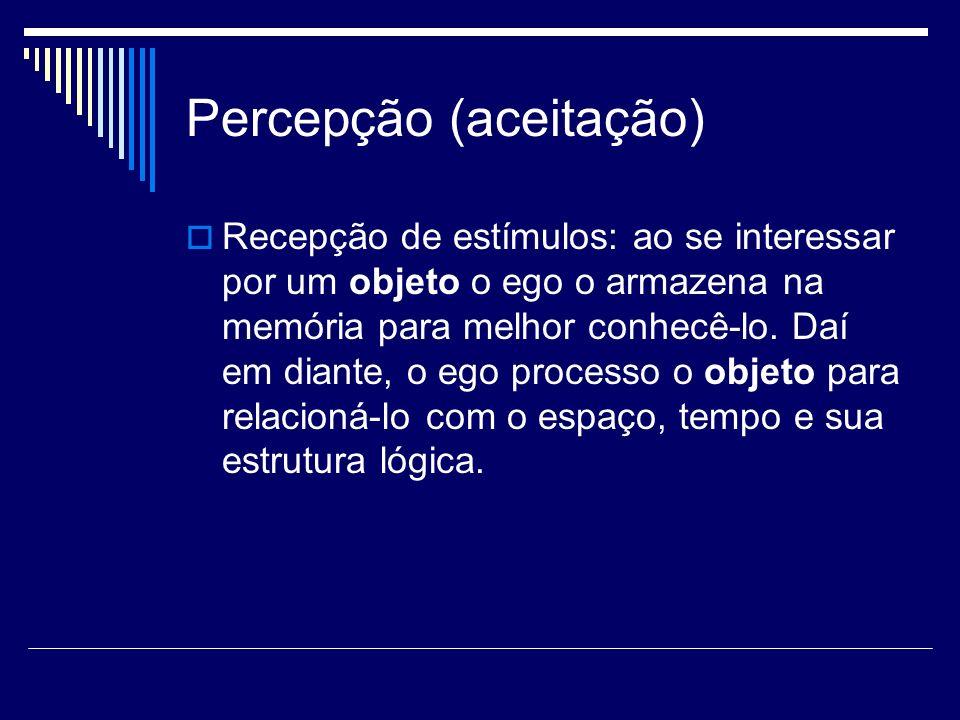 Percepção (aceitação) Recepção de estímulos: ao se interessar por um objeto o ego o armazena na memória para melhor conhecê-lo. Daí em diante, o ego p