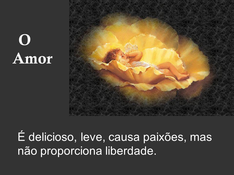 O Amor É delicioso, leve, causa paixões, mas não proporciona liberdade.