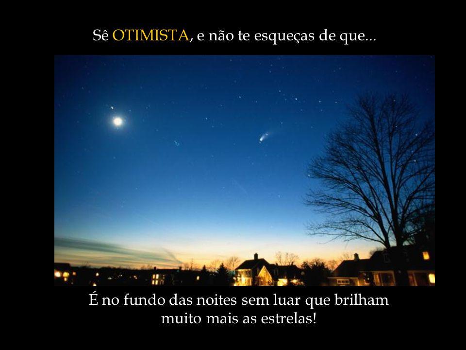 É no fundo das noites sem luar que brilham muito mais as estrelas! Sê Sê OTIMISTA, e não te esqueças de que...