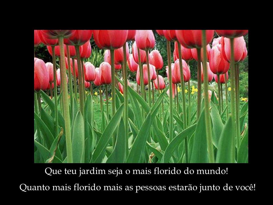 Que teu jardim seja o mais florido do mundo! Quanto mais florido mais as pessoas estarão junto de você!