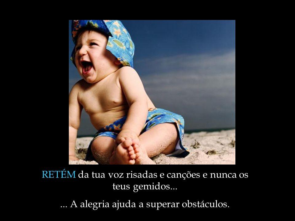 RETÉM da tua voz risadas e canções e nunca os teus gemidos...... A alegria ajuda a superar obstáculos.