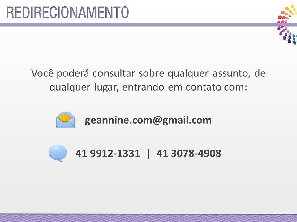 Você poderá consultar sobre qualquer assunto, de qualquer lugar, entrando em contato com: geannine.com@gmail.com 41 9912-1331 | 41 3078-4908