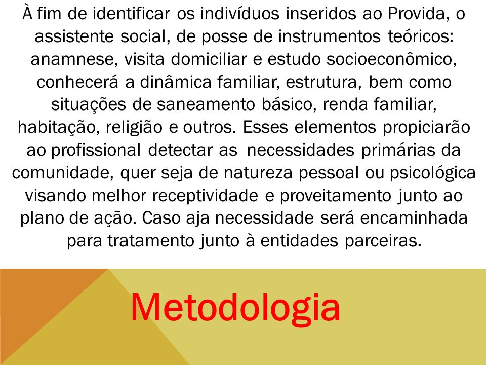 À fim de identificar os indivíduos inseridos ao Provida, o assistente social, de posse de instrumentos teóricos: anamnese, visita domiciliar e estudo