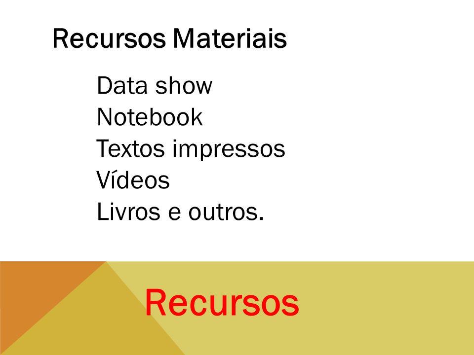 Recursos Recursos Materiais Data show Notebook Textos impressos Vídeos Livros e outros.