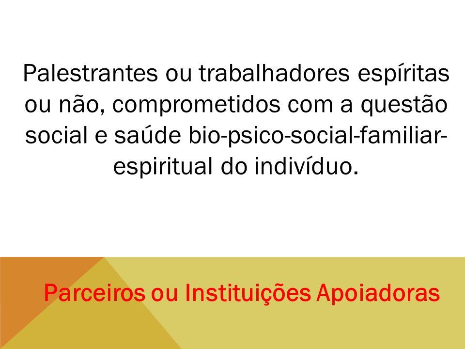 Parceiros ou Instituições Apoiadoras Palestrantes ou trabalhadores espíritas ou não, comprometidos com a questão social e saúde bio-psico-social-famil