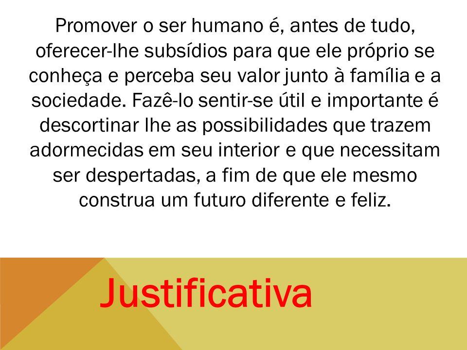 Promover o ser humano é, antes de tudo, oferecer-lhe subsídios para que ele próprio se conheça e perceba seu valor junto à família e a sociedade. Fazê