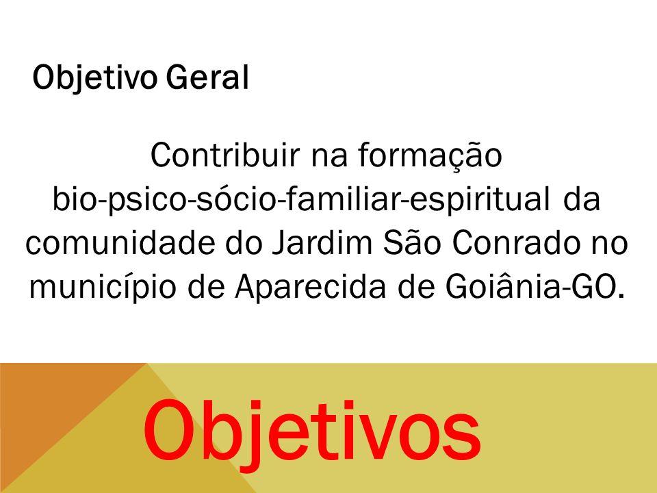 Objetivos Objetivo Geral Contribuir na formação bio-psico-sócio-familiar-espiritual da comunidade do Jardim São Conrado no município de Aparecida de G