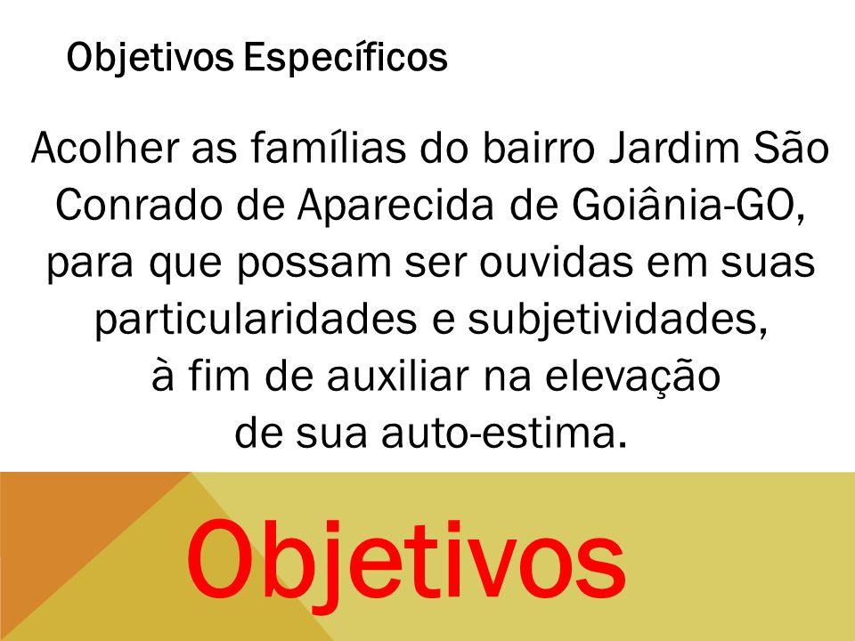 Objetivos Específicos Acolher as famílias do bairro Jardim São Conrado de Aparecida de Goiânia-GO, para que possam ser ouvidas em suas particularidade