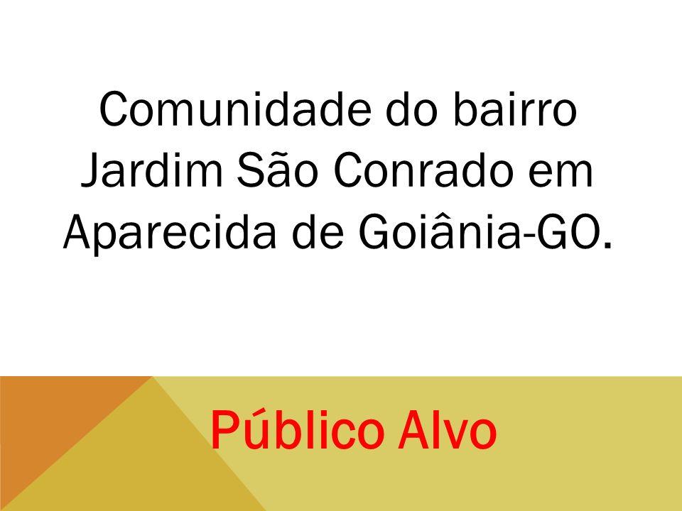 Público Alvo Comunidade do bairro Jardim São Conrado em Aparecida de Goiânia-GO.