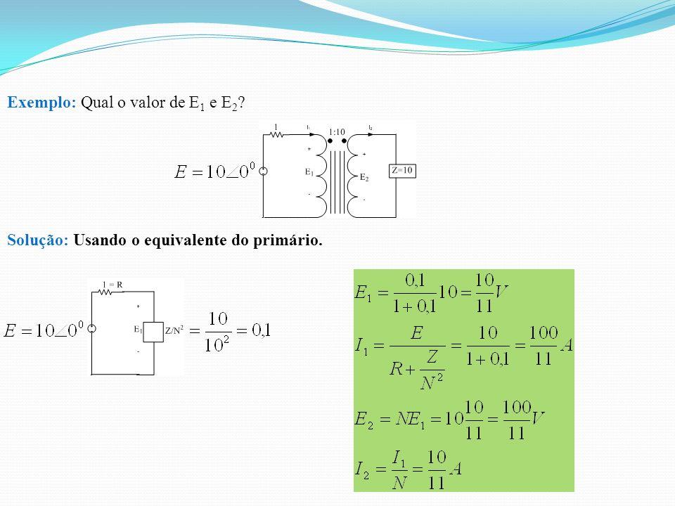 Exemplo: Qual o valor de E 1 e E 2 ? Solução: Usando o equivalente do primário.