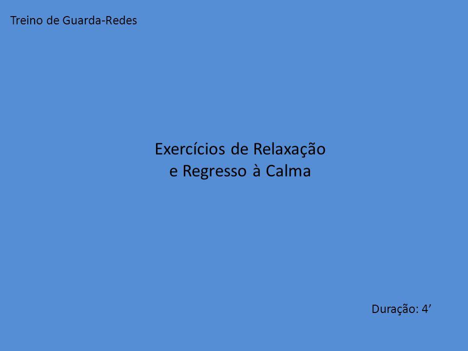 Exercícios de Relaxação e Regresso à Calma Duração: 4 Treino de Guarda-Redes