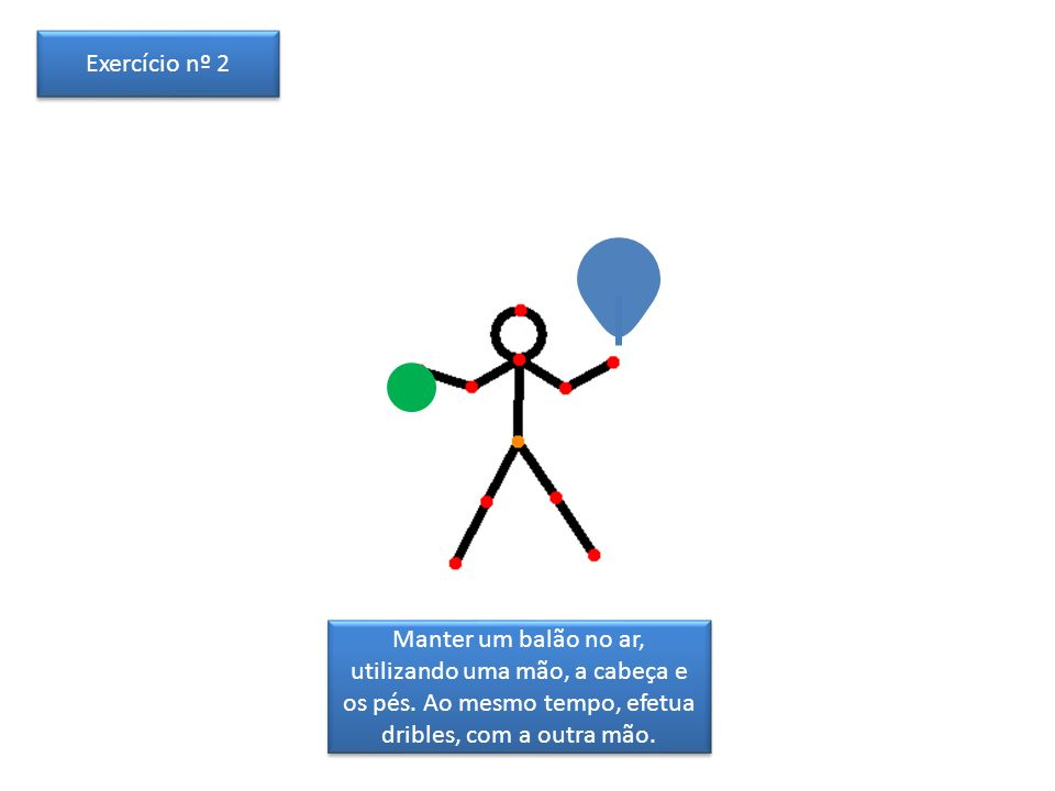 Manter um balão no ar, utilizando uma mão, a cabeça e os pés. Ao mesmo tempo, efetua dribles, com a outra mão. Exercício nº 2