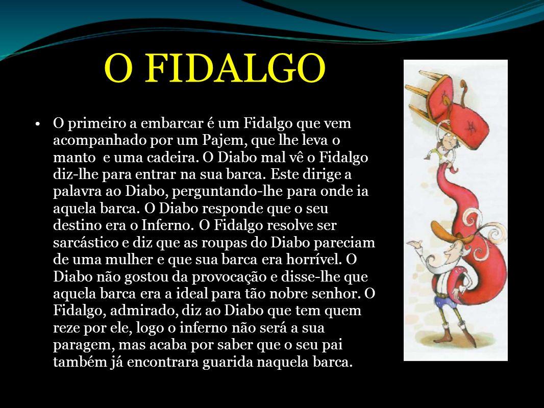 O FIDALGO O primeiro a embarcar é um Fidalgo que vem acompanhado por um Pajem, que lhe leva o manto e uma cadeira. O Diabo mal vê o Fidalgo diz-lhe pa