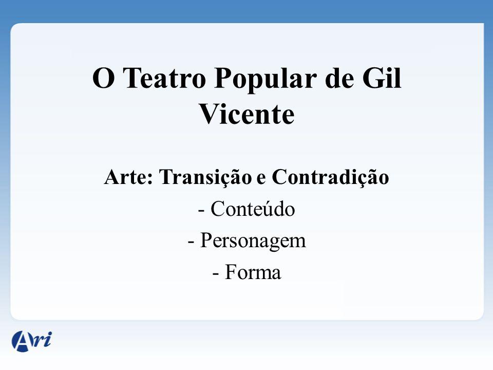O Teatro Popular de Gil Vicente Arte: Transição e Contradição - Conteúdo - Personagem - Forma
