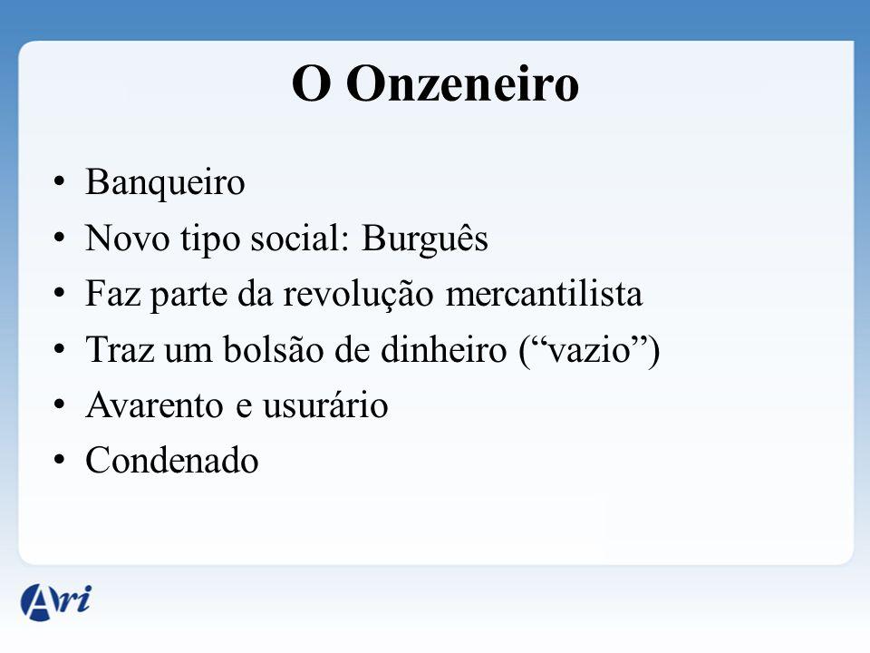 O Onzeneiro Banqueiro Novo tipo social: Burguês Faz parte da revolução mercantilista Traz um bolsão de dinheiro (vazio) Avarento e usurário Condenado