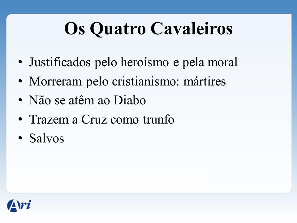 Os Quatro Cavaleiros Justificados pelo heroísmo e pela moral Morreram pelo cristianismo: mártires Não se atêm ao Diabo Trazem a Cruz como trunfo Salvo