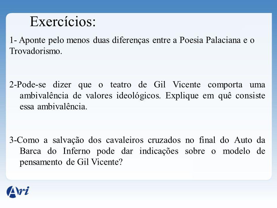 Exercícios: 1- Aponte pelo menos duas diferenças entre a Poesia Palaciana e o Trovadorismo. 2-Pode-se dizer que o teatro de Gil Vicente comporta uma a