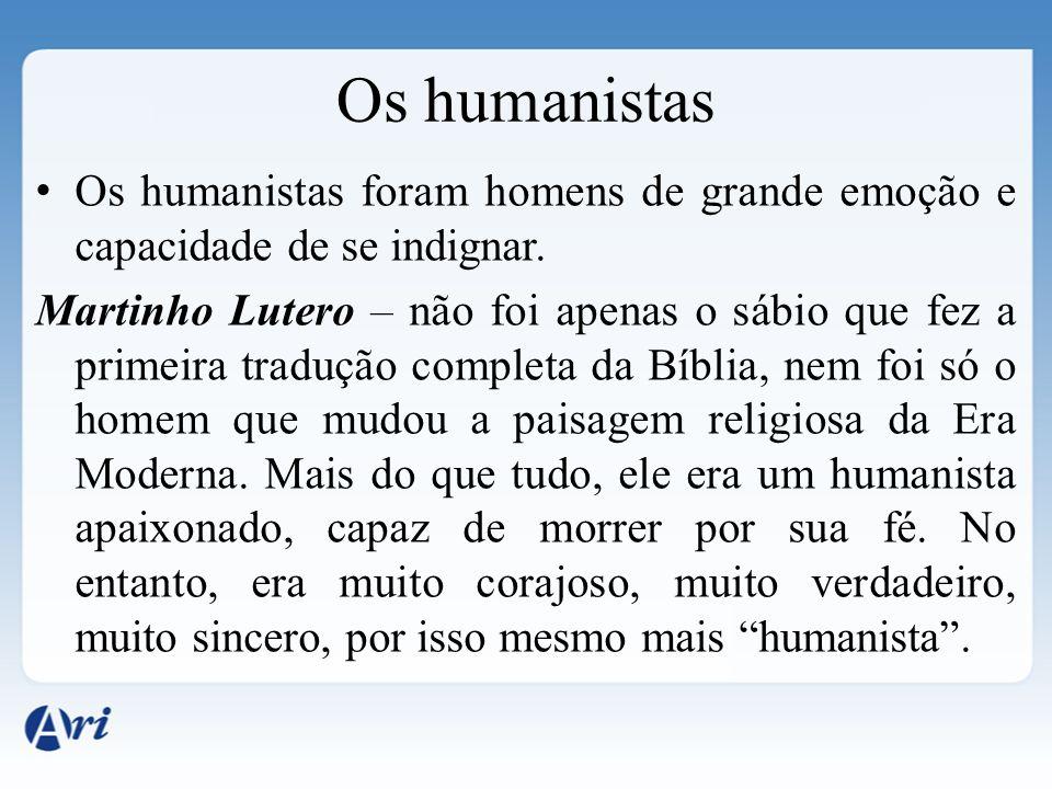 Os humanistas foram homens de grande emoção e capacidade de se indignar. Martinho Lutero – não foi apenas o sábio que fez a primeira tradução completa