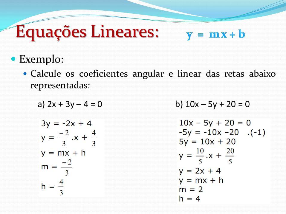 Exemplo: Calcule os coeficientes angular e linear das retas abaixo representadas: a) 2x + 3y – 4 = 0 b) 10x – 5y + 20 = 0 Equações Lineares: