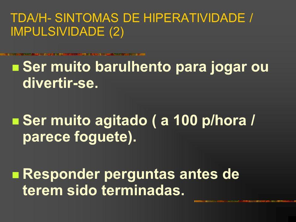 TDA/H- SINTOMAS DE HIPERATIVIDADE / IMPULSIVIDADE (2) Ser muito barulhento para jogar ou divertir-se.