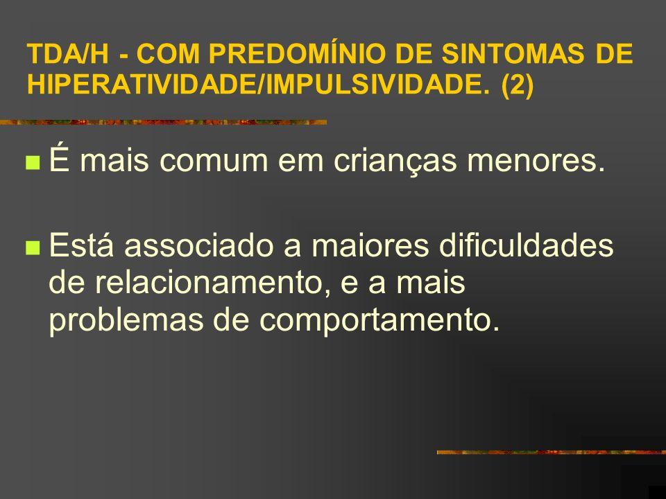 TDA/H - COM PREDOMÍNIO DE SINTOMAS DE HIPERATIVIDADE/IMPULSIVIDADE. (2) É mais comum em crianças menores. Está associado a maiores dificuldades de rel